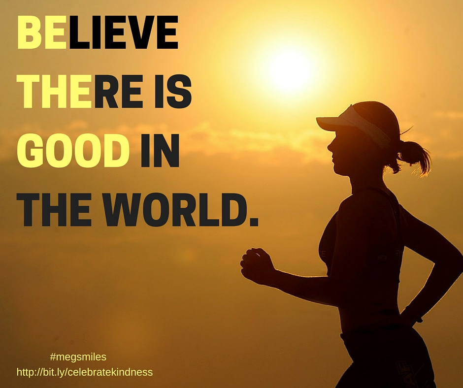 BELIEVE THERE ISGOOD INTHE WORLD - Be The Good